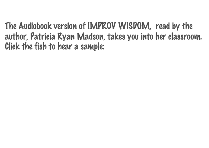 The Audiobook version of IMPROV WISDOM,  read by the author, Patricia Ryan Madson, takes you into her classroom.  Click the fish to hear a sample: